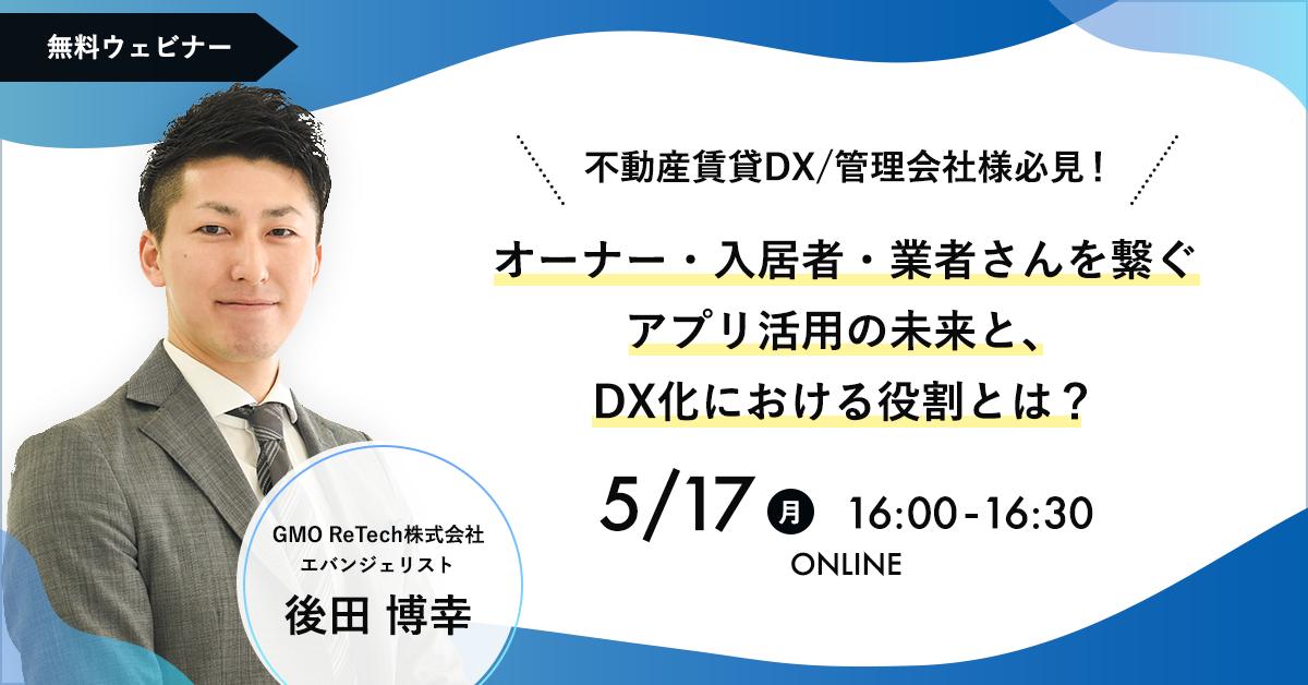 【5/17(月)開催】不動産賃貸DX/管理会社様必見! オーナー・入居者・業者さんを繋ぐアプリ活用の未来と、DX化における役割とは?
